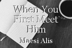 When You First Meet Him