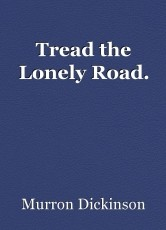 Tread the Lonely Road.