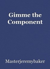 Gimme the Component