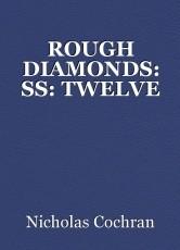 ROUGH DIAMONDS: SS: TWELVE