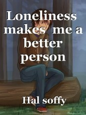 Loneliness  makes  me a  better  person