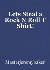 Lets Steal a Rock N Roll T Shirt!
