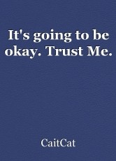 It's going to be okay. Trust Me.