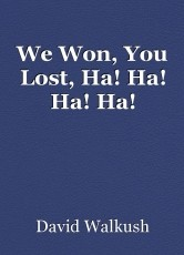 We Won, You Lost, Ha! Ha! Ha! Ha!