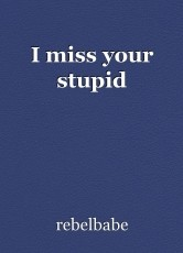 I miss your stupid