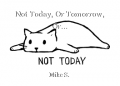 Not Today, Or Tomorrow, Or...