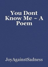 You Dont Know Me ~ A Poem