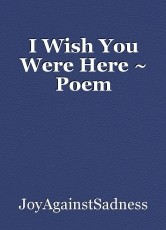 I Wish You Were Here ~ Poem