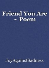 Friend You Are ~ Poem