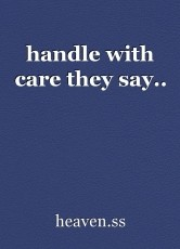 handle with care they say..