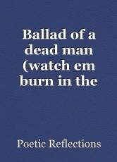 Ballad of a dead man (watch em burn in the fire)