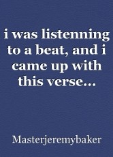 i was listenning to a beat, and i came up with this verse...