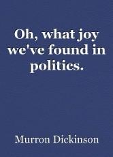Oh, what joy we've found in politics.