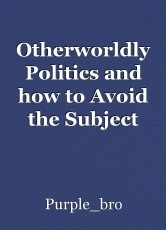 Otherworldly Politics and how to Avoid the Subject