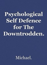 Psychological Self Defence for The Downtrodden.