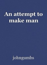 An attempt to make man