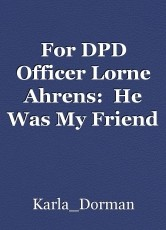 For DPD Officer Lorne Ahrens:  He Was My Friend