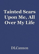 Tainted Scars Upon Me, All Over My Life