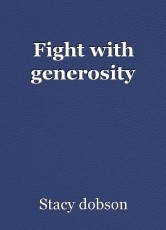 Fight with generosity