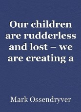 Our children are rudderless and lost – we are creating a future of losers and takers.