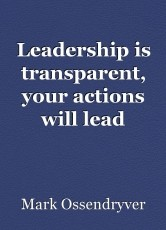 Leadership is transparent, your actions will lead people.