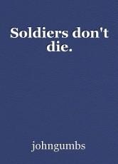 Soldiers don't die.