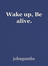 Wake up, Be alive.