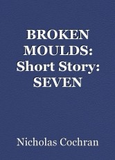 BROKEN MOULDS: Short Story: SEVEN