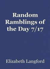 Random Ramblings of the Day 7/17