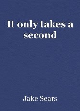 It only takes a second