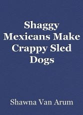 Shaggy Mexicans Make Crappy Sled Dogs
