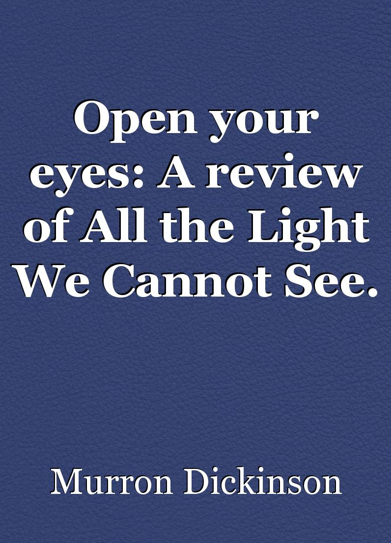 Open Your Eyes: A Review Of All The Light We Cannot See. , Book Review By  Murron Cain