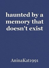 haunted by a memory that doesn't exist
