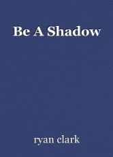 Be A Shadow