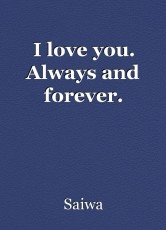 I love you. Always and forever.