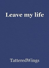 Leave my life