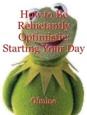 How to Be Reluctantly Optimistic: Starting Your Day