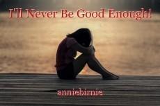 I'll Never Be Good Enough!