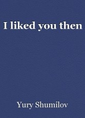 I liked you then