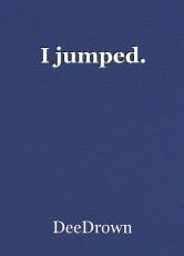 I jumped.