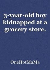 3-year-old boy kidnapped at a grocery store.