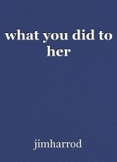 what you did to her