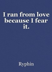 I ran from love because I fear it.