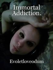 Immortal Addiction.