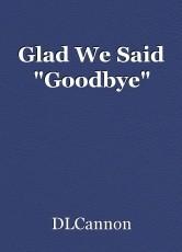 Glad We Said
