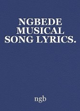 NGBEDE MUSICAL SONG LYRICS.