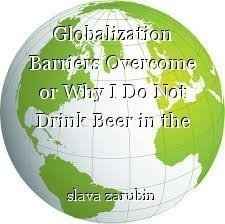 Globalization Barriers Overcome or Why I Do Not Drink Beer in the Morning