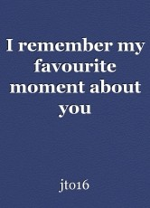I remember my favourite moment about you