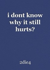 i dont know why it still hurts?