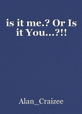 is it me.? Or Is it You...?!!